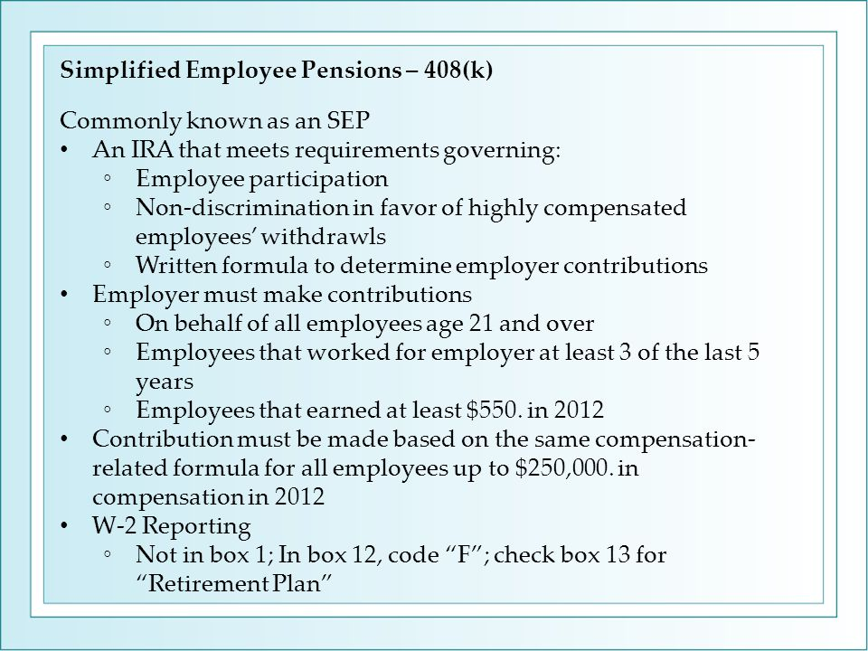 Simplified Employee Pensions – 408(k) Commonly known as an SEP An IRA that meets requirements governing: ◦Employee participation ◦Non-discrimination in favor of highly compensated employees' withdrawls ◦Written formula to determine employer contributions Employer must make contributions ◦On behalf of all employees age 21 and over ◦Employees that worked for employer at least 3 of the last 5 years ◦Employees that earned at least $550.