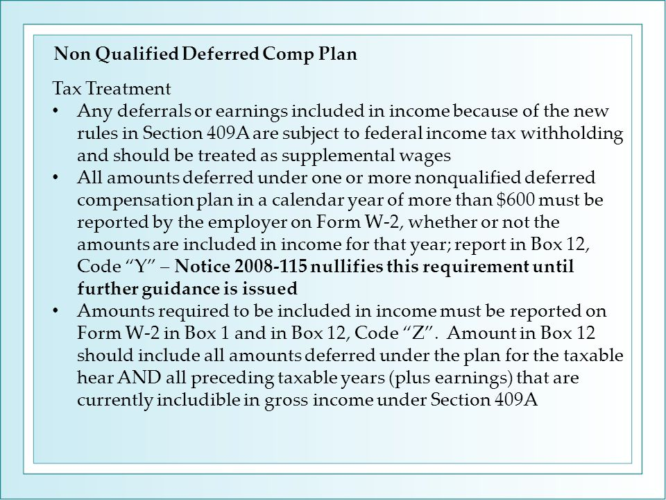 Tax Treatment Any deferrals or earnings included in income because of the new rules in Section 409A are subject to federal income tax withholding and should be treated as supplemental wages All amounts deferred under one or more nonqualified deferred compensation plan in a calendar year of more than $600 must be reported by the employer on Form W-2, whether or not the amounts are included in income for that year; report in Box 12, Code Y – Notice 2008-115 nullifies this requirement until further guidance is issued Amounts required to be included in income must be reported on Form W-2 in Box 1 and in Box 12, Code Z .