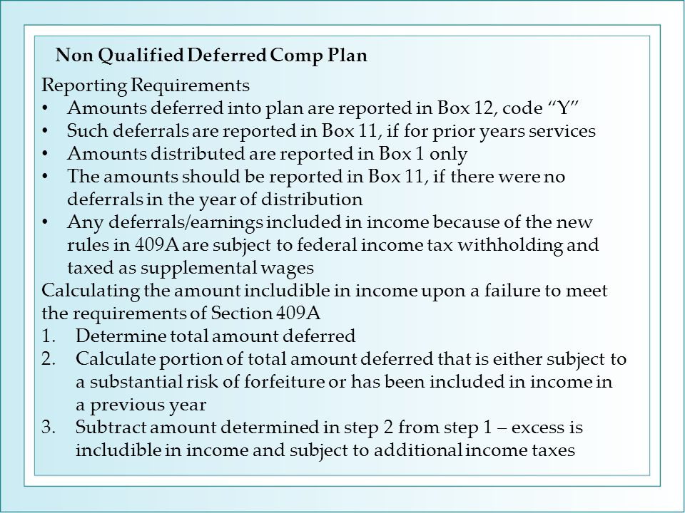 Reporting Requirements Amounts deferred into plan are reported in Box 12, code Y Such deferrals are reported in Box 11, if for prior years services Amounts distributed are reported in Box 1 only The amounts should be reported in Box 11, if there were no deferrals in the year of distribution Any deferrals/earnings included in income because of the new rules in 409A are subject to federal income tax withholding and taxed as supplemental wages Calculating the amount includible in income upon a failure to meet the requirements of Section 409A 1.Determine total amount deferred 2.Calculate portion of total amount deferred that is either subject to a substantial risk of forfeiture or has been included in income in a previous year 3.Subtract amount determined in step 2 from step 1 – excess is includible in income and subject to additional income taxes Non Qualified Deferred Comp Plan