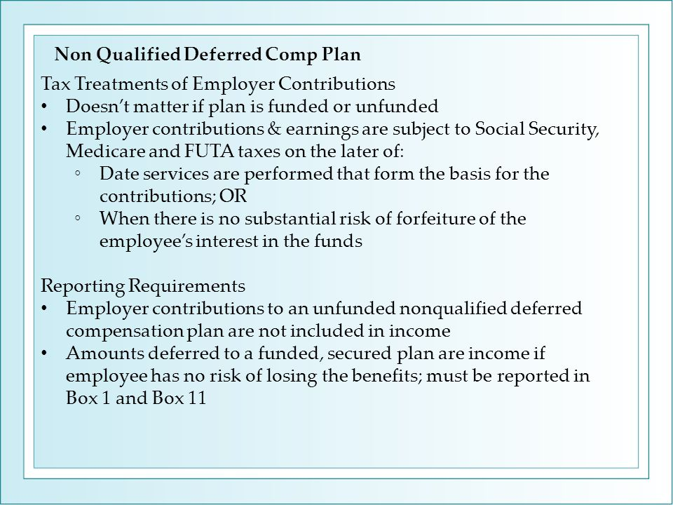 Tax Treatments of Employer Contributions Doesn't matter if plan is funded or unfunded Employer contributions & earnings are subject to Social Security, Medicare and FUTA taxes on the later of: ◦Date services are performed that form the basis for the contributions; OR ◦When there is no substantial risk of forfeiture of the employee's interest in the funds Reporting Requirements Employer contributions to an unfunded nonqualified deferred compensation plan are not included in income Amounts deferred to a funded, secured plan are income if employee has no risk of losing the benefits; must be reported in Box 1 and Box 11