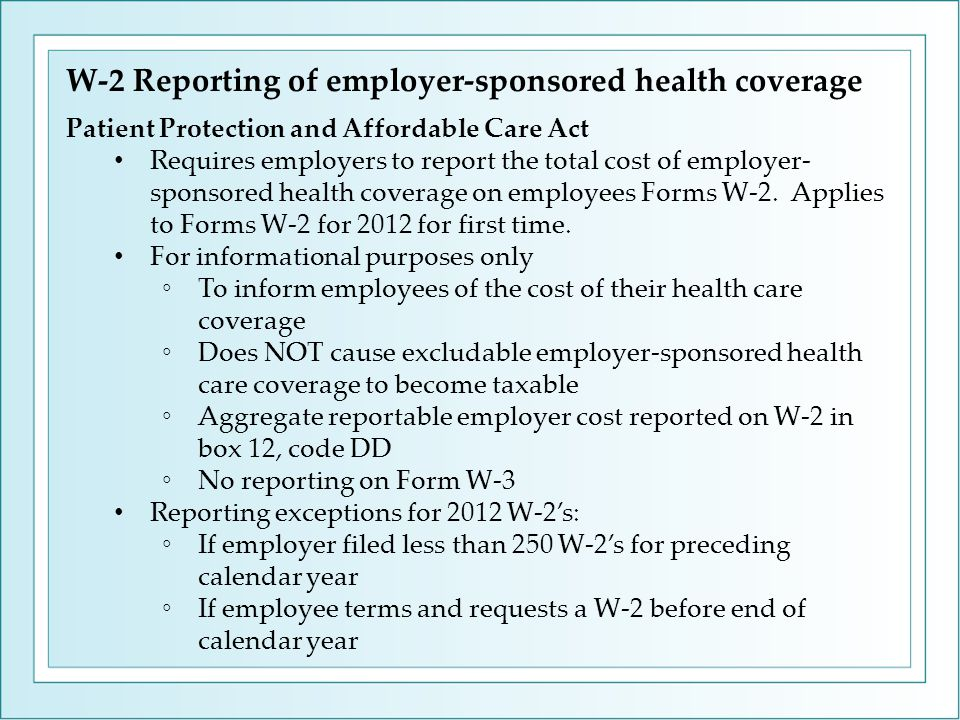W-2 Reporting of employer-sponsored health coverage Patient Protection and Affordable Care Act Requires employers to report the total cost of employer- sponsored health coverage on employees Forms W-2.
