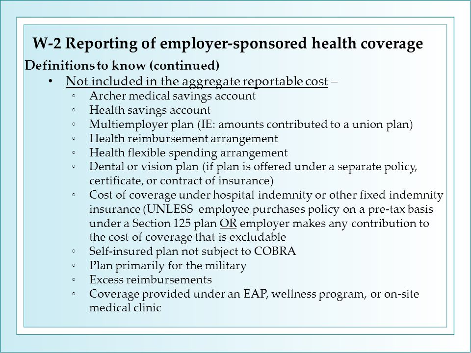 W-2 Reporting of employer-sponsored health coverage Definitions to know (continued) Not included in the aggregate reportable cost – ◦Archer medical savings account ◦Health savings account ◦Multiemployer plan (IE: amounts contributed to a union plan) ◦Health reimbursement arrangement ◦Health flexible spending arrangement ◦Dental or vision plan (if plan is offered under a separate policy, certificate, or contract of insurance) ◦Cost of coverage under hospital indemnity or other fixed indemnity insurance (UNLESS employee purchases policy on a pre-tax basis under a Section 125 plan OR employer makes any contribution to the cost of coverage that is excludable ◦Self-insured plan not subject to COBRA ◦Plan primarily for the military ◦Excess reimbursements ◦Coverage provided under an EAP, wellness program, or on-site medical clinic