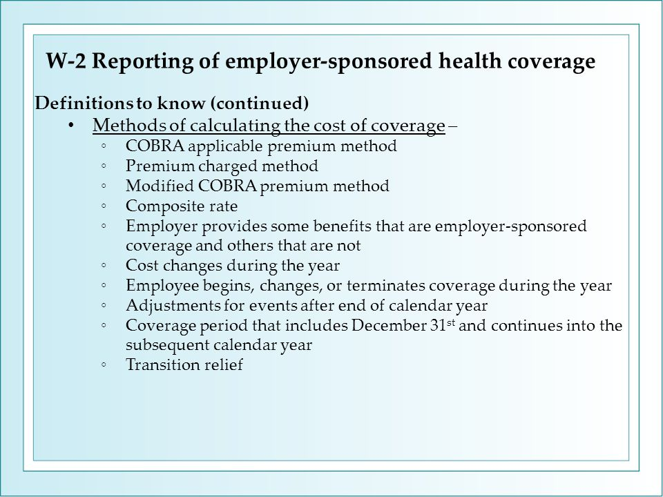 W-2 Reporting of employer-sponsored health coverage Definitions to know (continued) Methods of calculating the cost of coverage – ◦COBRA applicable premium method ◦Premium charged method ◦Modified COBRA premium method ◦Composite rate ◦Employer provides some benefits that are employer-sponsored coverage and others that are not ◦Cost changes during the year ◦Employee begins, changes, or terminates coverage during the year ◦Adjustments for events after end of calendar year ◦Coverage period that includes December 31 st and continues into the subsequent calendar year ◦Transition relief