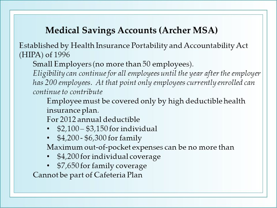 Medical Savings Accounts (Archer MSA) Established by Health Insurance Portability and Accountability Act (HIPA) of 1996 Small Employers (no more than 50 employees).