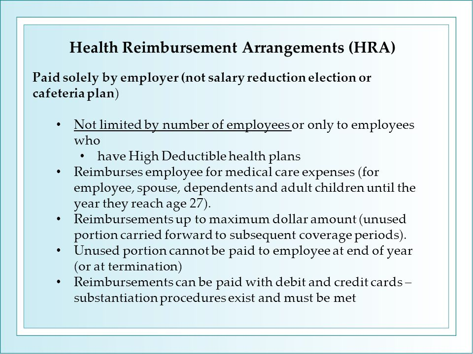 Paid solely by employer (not salary reduction election or cafeteria plan) Not limited by number of employees or only to employees who have High Deductible health plans Reimburses employee for medical care expenses (for employee, spouse, dependents and adult children until the year they reach age 27).
