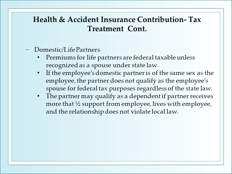 −Domestic/Life Partners Premiums for life partners are federal taxable unless recognized as a spouse under state law.