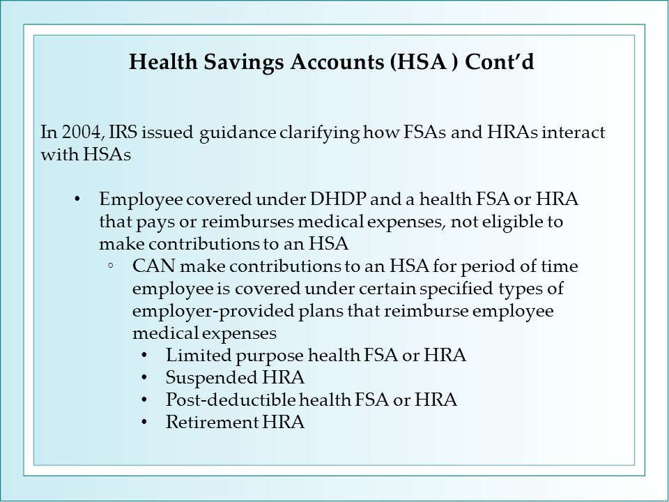 Health Savings Accounts (HSA ) Cont'd In 2004, IRS issued guidance clarifying how FSAs and HRAs interact with HSAs Employee covered under DHDP and a health FSA or HRA that pays or reimburses medical expenses, not eligible to make contributions to an HSA ◦CAN make contributions to an HSA for period of time employee is covered under certain specified types of employer-provided plans that reimburse employee medical expenses Limited purpose health FSA or HRA Suspended HRA Post-deductible health FSA or HRA Retirement HRA