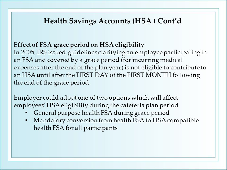 Health Savings Accounts (HSA ) Cont'd Effect of FSA grace period on HSA eligibility In 2005, IRS issued guidelines clarifying an employee participating in an FSA and covered by a grace period (for incurring medical expenses after the end of the plan year) is not eligible to contribute to an HSA until after the FIRST DAY of the FIRST MONTH following the end of the grace period.