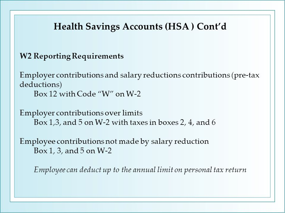 W2 Reporting Requirements Employer contributions and salary reductions contributions (pre-tax deductions) Box 12 with Code W on W-2 Employer contributions over limits Box 1,3, and 5 on W-2 with taxes in boxes 2, 4, and 6 Employee contributions not made by salary reduction Box 1, 3, and 5 on W-2 Employee can deduct up to the annual limit on personal tax return Health Savings Accounts (HSA ) Cont'd