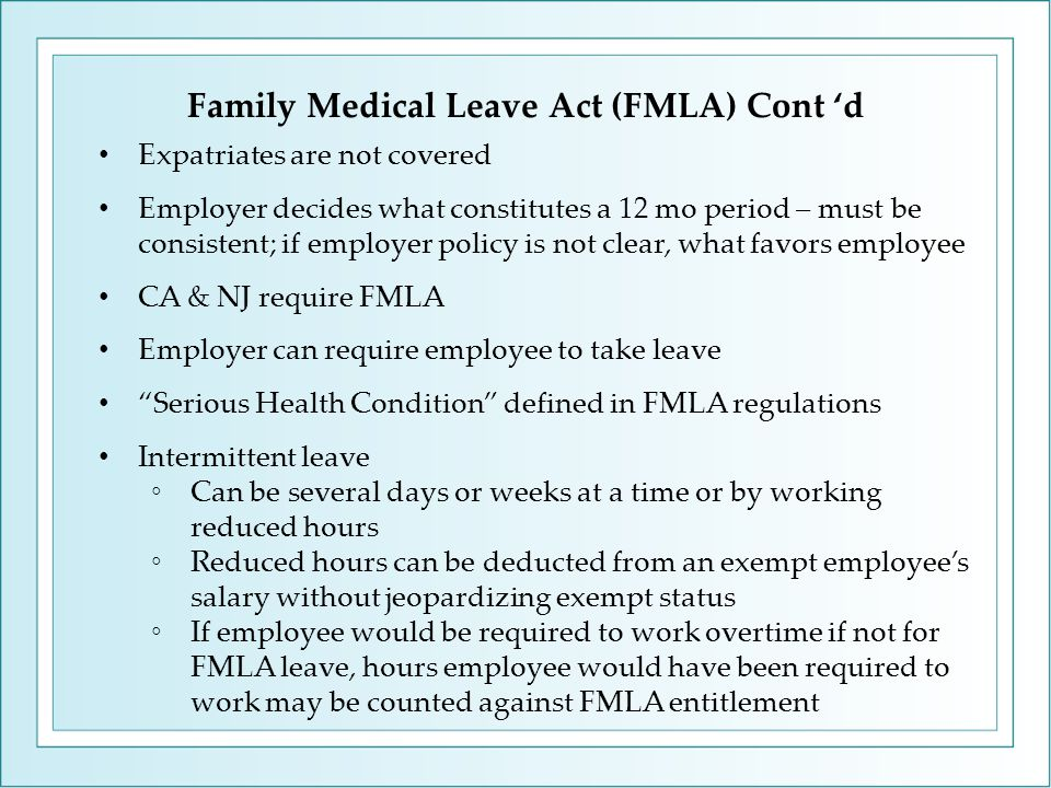 Family Medical Leave Act (FMLA) Cont 'd Expatriates are not covered Employer decides what constitutes a 12 mo period – must be consistent; if employer policy is not clear, what favors employee CA & NJ require FMLA Employer can require employee to take leave Serious Health Condition defined in FMLA regulations Intermittent leave ◦Can be several days or weeks at a time or by working reduced hours ◦Reduced hours can be deducted from an exempt employee's salary without jeopardizing exempt status ◦If employee would be required to work overtime if not for FMLA leave, hours employee would have been required to work may be counted against FMLA entitlement