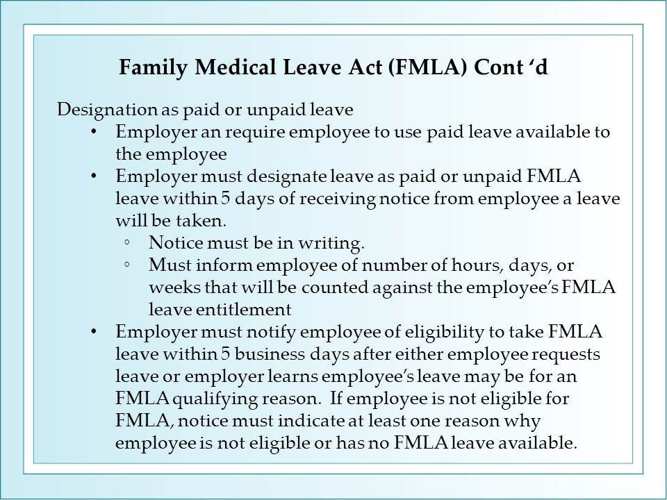 Family Medical Leave Act (FMLA) Cont 'd Designation as paid or unpaid leave Employer an require employee to use paid leave available to the employee Employer must designate leave as paid or unpaid FMLA leave within 5 days of receiving notice from employee a leave will be taken.