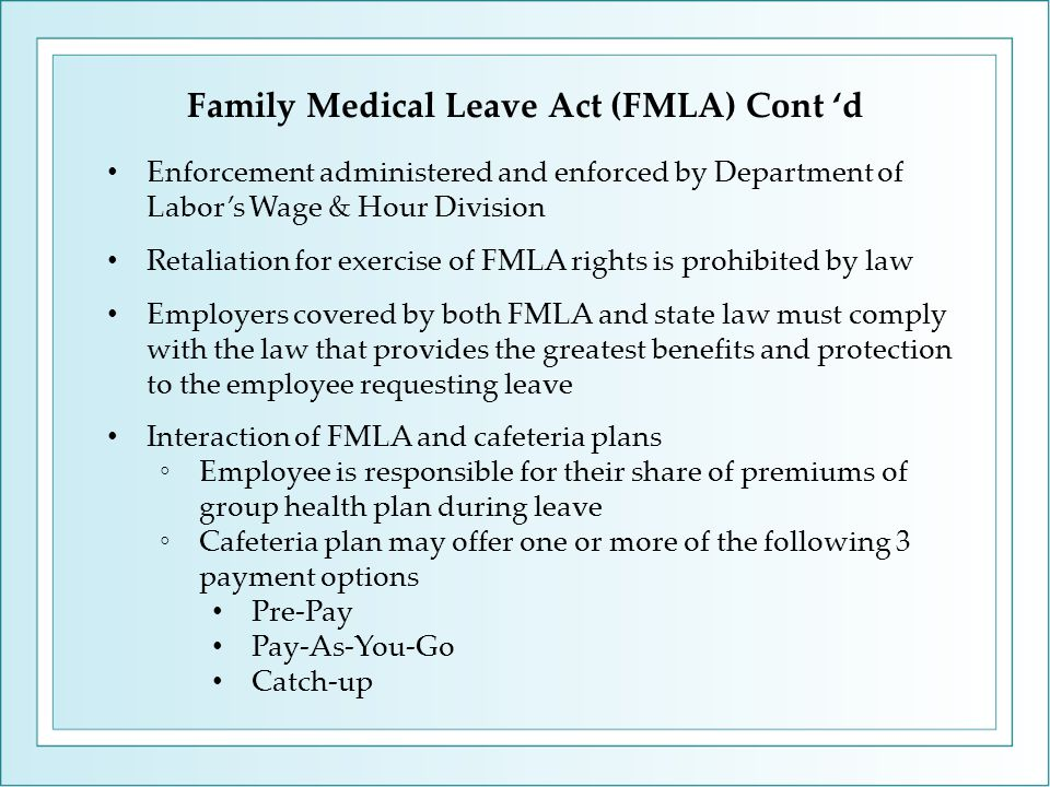 Family Medical Leave Act (FMLA) Cont 'd Enforcement administered and enforced by Department of Labor's Wage & Hour Division Retaliation for exercise of FMLA rights is prohibited by law Employers covered by both FMLA and state law must comply with the law that provides the greatest benefits and protection to the employee requesting leave Interaction of FMLA and cafeteria plans ◦Employee is responsible for their share of premiums of group health plan during leave ◦Cafeteria plan may offer one or more of the following 3 payment options Pre-Pay Pay-As-You-Go Catch-up