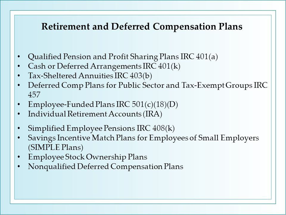 Retirement and Deferred Compensation Plans Qualified Pension and Profit Sharing Plans IRC 401(a) Cash or Deferred Arrangements IRC 401(k) Tax-Sheltered Annuities IRC 403(b) Deferred Comp Plans for Public Sector and Tax-Exempt Groups IRC 457 Employee-Funded Plans IRC 501(c)(18)(D) Individual Retirement Accounts (IRA) Simplified Employee Pensions IRC 408(k) Savings Incentive Match Plans for Employees of Small Employers (SIMPLE Plans) Employee Stock Ownership Plans Nonqualified Deferred Compensation Plans
