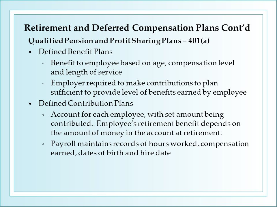 Retirement and Deferred Compensation Plans Cont'd Qualified Pension and Profit Sharing Plans – 401(a) Defined Benefit Plans ◦ Benefit to employee based on age, compensation level and length of service ◦ Employer required to make contributions to plan sufficient to provide level of benefits earned by employee Defined Contribution Plans ◦ Account for each employee, with set amount being contributed.
