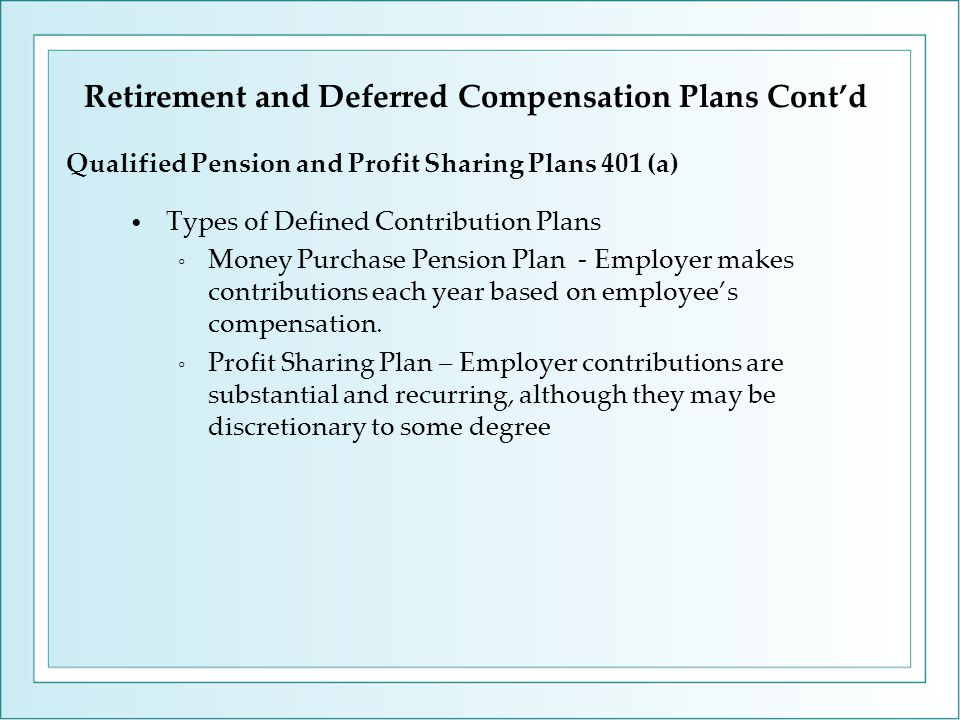 Types of Defined Contribution Plans ◦ Money Purchase Pension Plan - Employer makes contributions each year based on employee's compensation. ◦ Profit