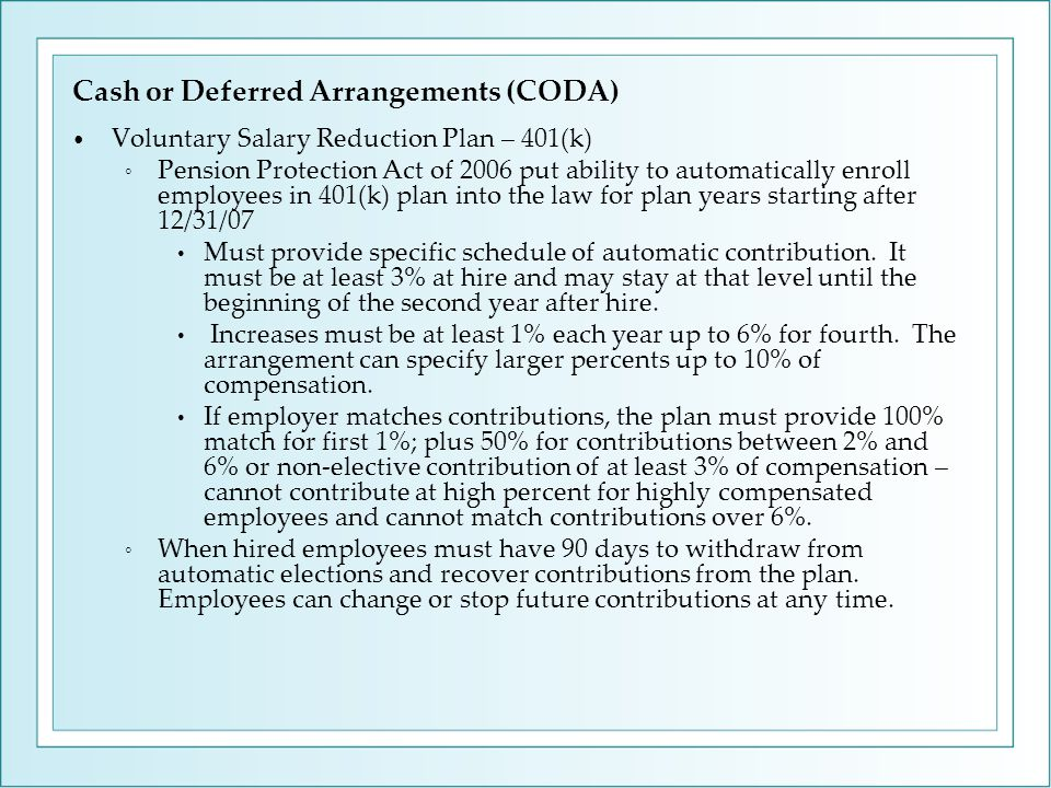 Cash or Deferred Arrangements (CODA) Voluntary Salary Reduction Plan – 401(k) ◦ Pension Protection Act of 2006 put ability to automatically enroll employees in 401(k) plan into the law for plan years starting after 12/31/07 Must provide specific schedule of automatic contribution.