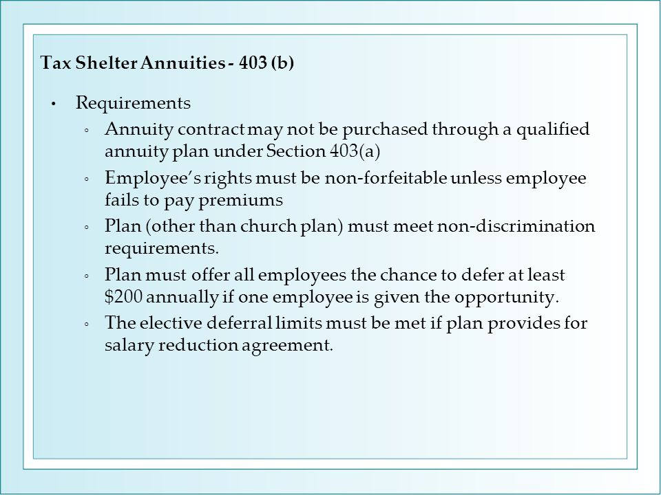 Requirements ◦ Annuity contract may not be purchased through a qualified annuity plan under Section 403(a) ◦ Employee's rights must be non-forfeitable unless employee fails to pay premiums ◦ Plan (other than church plan) must meet non-discrimination requirements.