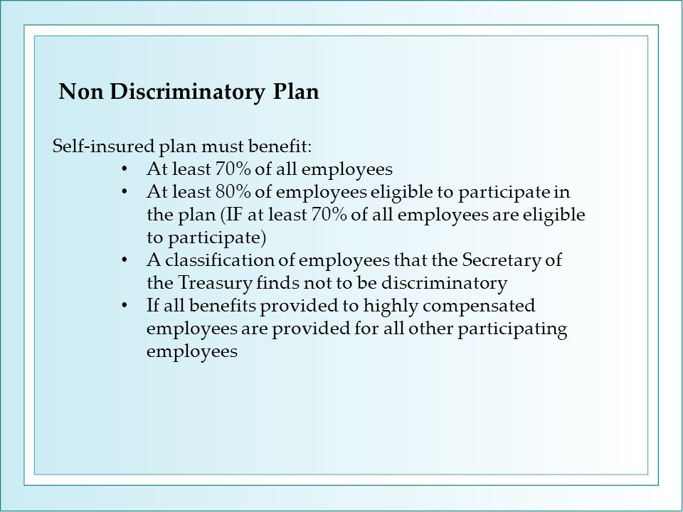 Non Discriminatory Plan Self-insured plan must benefit: At least 70% of all employees At least 80% of employees eligible to participate in the plan (IF at least 70% of all employees are eligible to participate) A classification of employees that the Secretary of the Treasury finds not to be discriminatory If all benefits provided to highly compensated employees are provided for all other participating employees