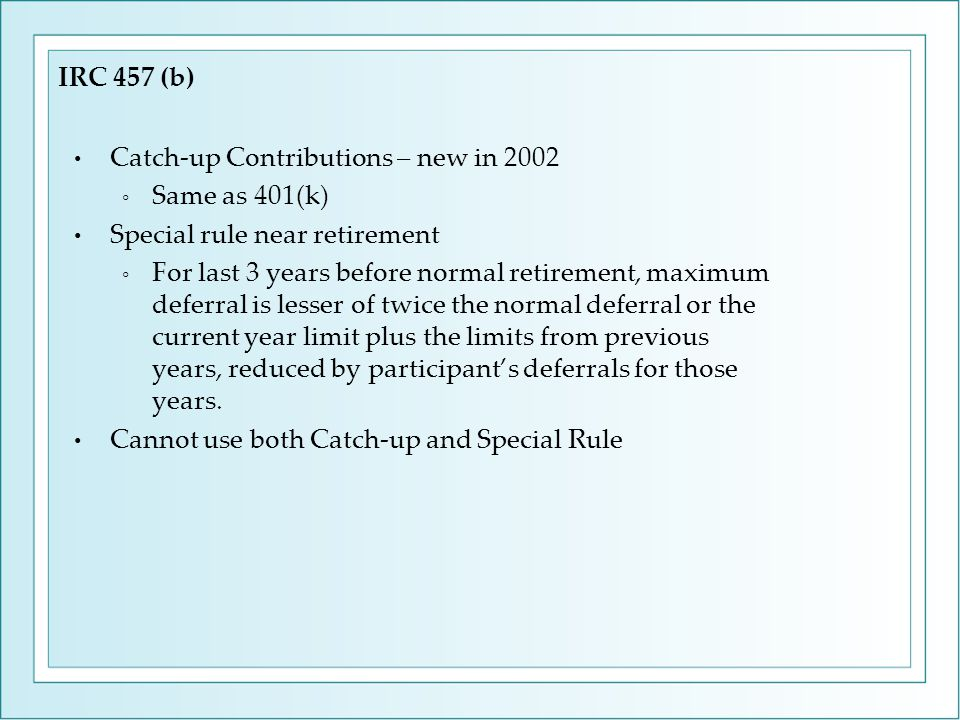 Catch-up Contributions – new in 2002 ◦ Same as 401(k) Special rule near retirement ◦ For last 3 years before normal retirement, maximum deferral is le