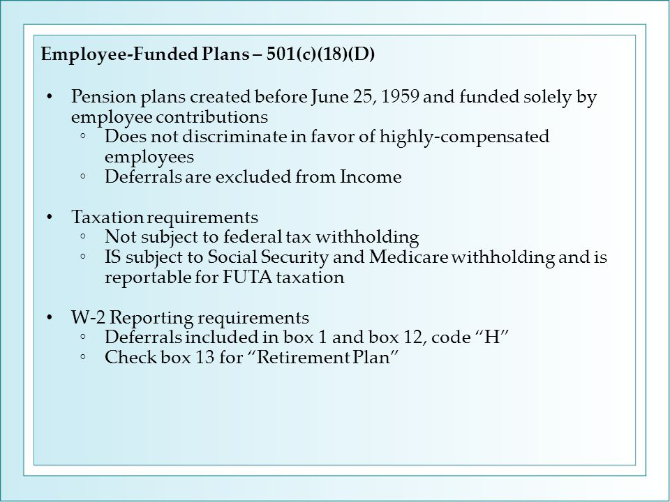 Employee-Funded Plans – 501(c)(18)(D) Pension plans created before June 25, 1959 and funded solely by employee contributions ◦Does not discriminate in favor of highly-compensated employees ◦Deferrals are excluded from Income Taxation requirements ◦Not subject to federal tax withholding ◦IS subject to Social Security and Medicare withholding and is reportable for FUTA taxation W-2 Reporting requirements ◦Deferrals included in box 1 and box 12, code H ◦Check box 13 for Retirement Plan