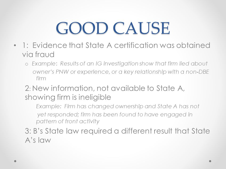 GOOD CAUSE 1: Evidence that State A certification was obtained via fraud o Example: Results of an IG investigation show that firm lied about owner's PNW or experience, or a key relationship with a non-DBE firm 2 : New information, not available to State A, showing firm is ineligible Example: Firm has changed ownership and State A has not yet responded; firm has been found to have engaged in pattern of front activity 3: B's State law required a different result that State A's law