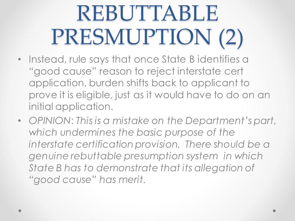 REBUTTABLE PRESMUPTION (2) Instead, rule says that once State B identifies a good cause reason to reject interstate cert application, burden shifts back to applicant to prove it is eligible, just as it would have to do on an initial application.