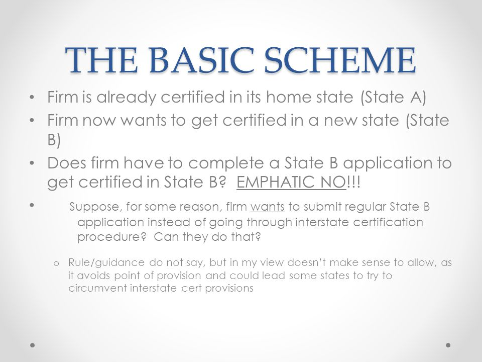 THE BASIC SCHEME Firm is already certified in its home state (State A) Firm now wants to get certified in a new state (State B) Does firm have to complete a State B application to get certified in State B.