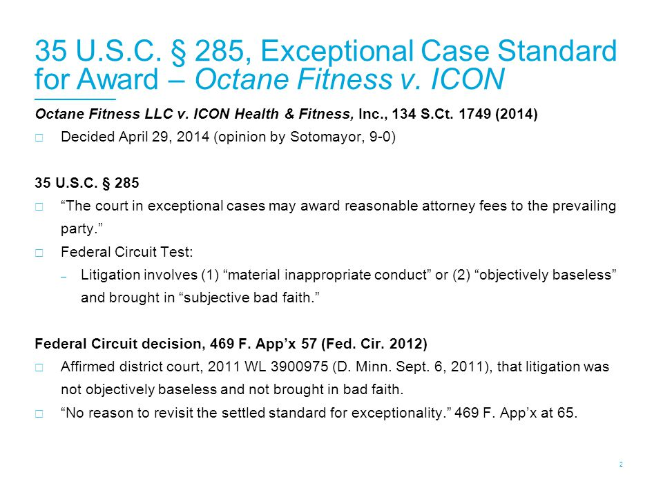 35 U.S.C. § 285, Exceptional Case Standard for Award – Octane Fitness v. ICON Octane Fitness LLC v. ICON Health & Fitness, Inc., 134 S.Ct. 1749 (2014)