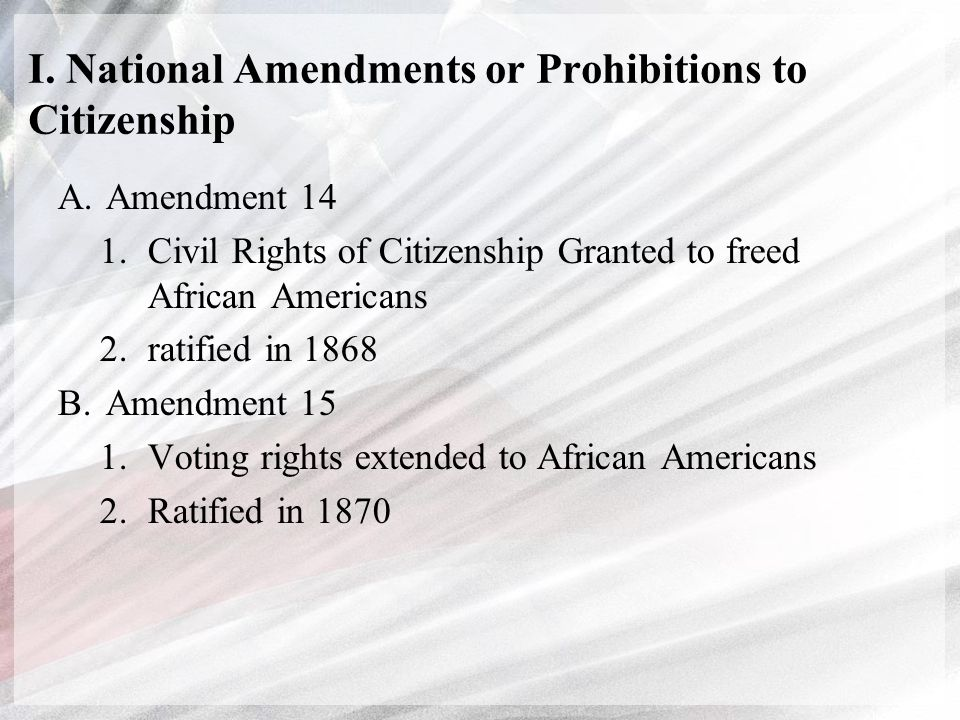 I. National Amendments or Prohibitions to Citizenship A.Amendment 14 1.Civil Rights of Citizenship Granted to freed African Americans 2.ratified in 18