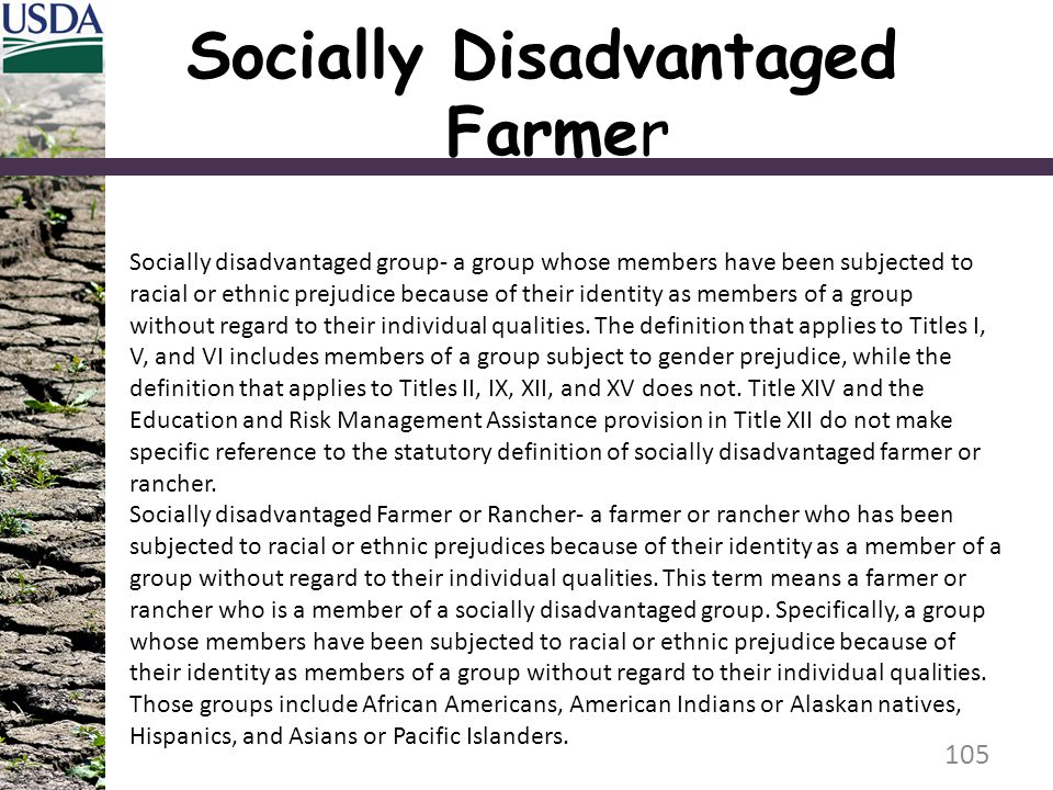 105 Socially disadvantaged group- a group whose members have been subjected to racial or ethnic prejudice because of their identity as members of a group without regard to their individual qualities.