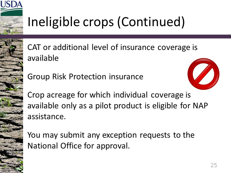 Ineligible crops (Continued) CAT or additional level of insurance coverage is available Group Risk Protection insurance Crop acreage for which individ