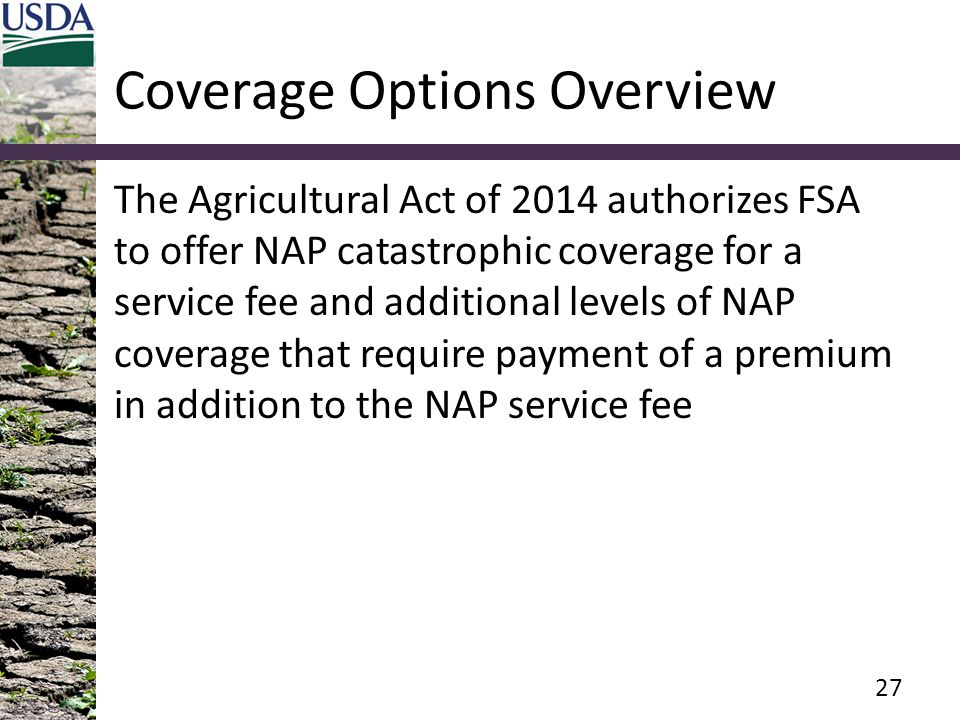 Coverage Options Overview The Agricultural Act of 2014 authorizes FSA to offer NAP catastrophic coverage for a service fee and additional levels of NAP coverage that require payment of a premium in addition to the NAP service fee 27