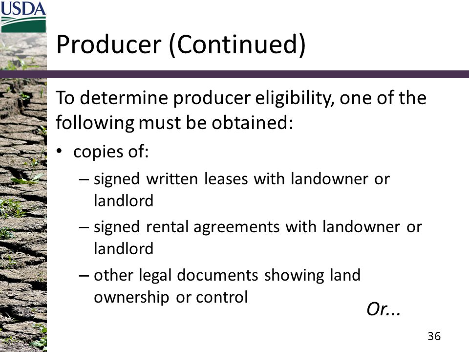 Producer (Continued) To determine producer eligibility, one of the following must be obtained: copies of: – signed written leases with landowner or la