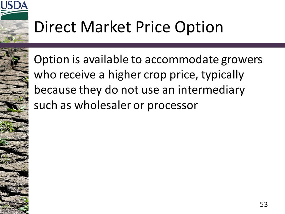 Direct Market Price Option Option is available to accommodate growers who receive a higher crop price, typically because they do not use an intermediary such as wholesaler or processor 53