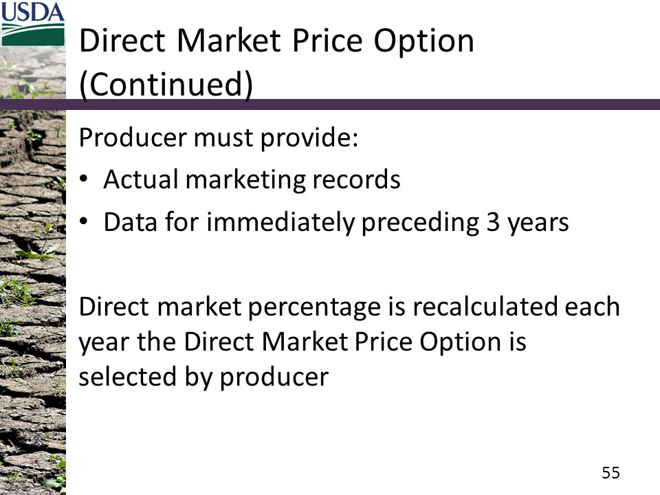 Direct Market Price Option (Continued) Producer must provide: Actual marketing records Data for immediately preceding 3 years Direct market percentage