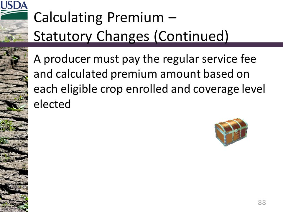 Calculating Premium – Statutory Changes (Continued) A producer must pay the regular service fee and calculated premium amount based on each eligible crop enrolled and coverage level elected 88