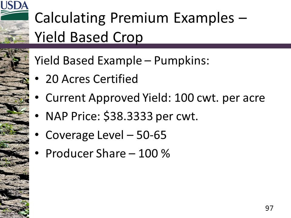 Calculating Premium Examples – Yield Based Crop Yield Based Example – Pumpkins: 20 Acres Certified Current Approved Yield: 100 cwt. per acre NAP Price
