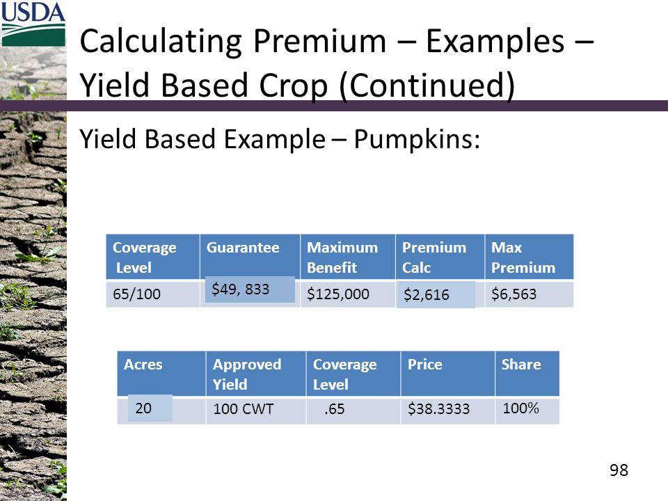Calculating Premium – Examples – Yield Based Crop (Continued) Yield Based Example – Pumpkins: Coverage Level GuaranteeMaximum Benefit Premium Calc Max Premium 65/100$149,500$125,000$7,849$6,563 AcresApproved Yield Coverage Level PriceShare 60100 CWT.65$38.3333 100% 98 $49, 833 $2,616 20