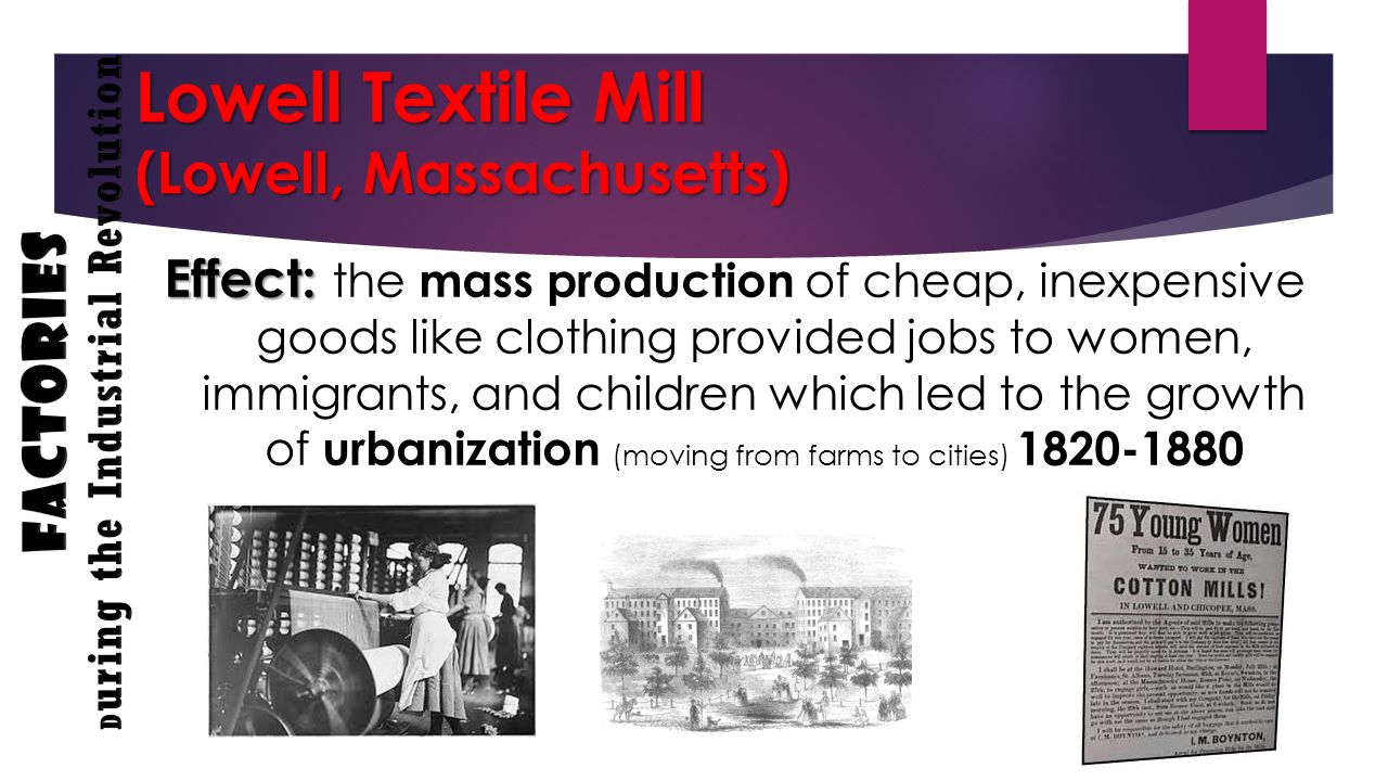 Lowell Textile Mill (Lowell, Massachusetts) Effect: Effect: the mass production of cheap, inexpensive goods like clothing provided jobs to women, immigrants, and children which led to the growth of urbanization (moving from farms to cities) 1820-1880