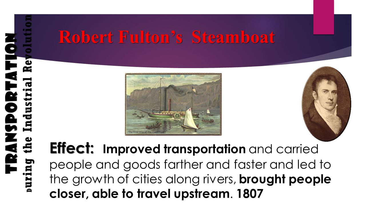 Effect: Effect: Improved transportation and carried people and goods farther and faster and led to the growth of cities along rivers, brought people closer, able to travel upstream.