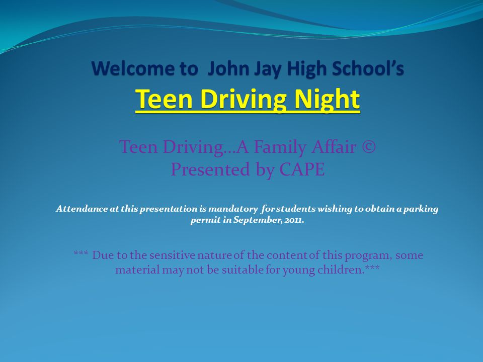 Welcome to John Jay High School's Teen Driving Night Teen Driving…A Family Affair © Presented by CAPE Attendance at this presentation is mandatory for