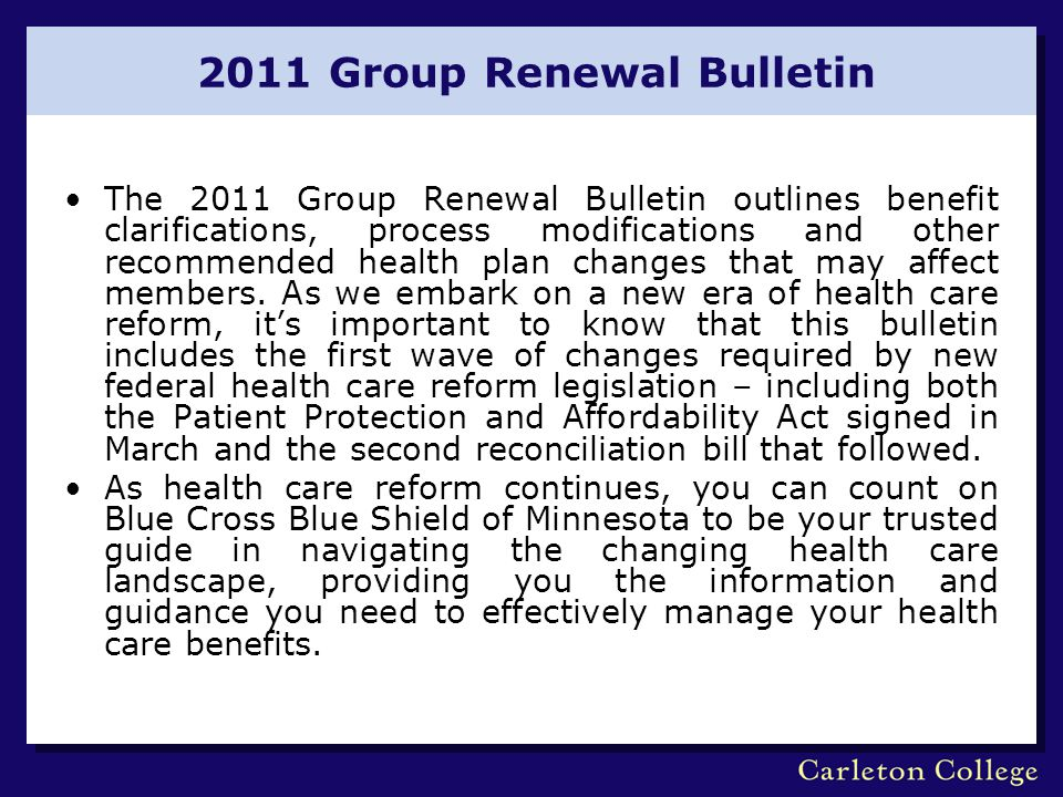 2011 Group Renewal Bulletin The 2011 Group Renewal Bulletin outlines benefit clarifications, process modifications and other recommended health plan changes that may affect members.