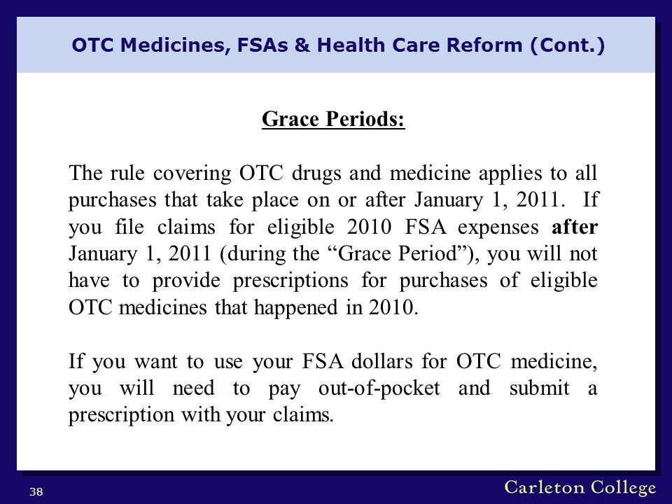 OTC Medicines, FSAs & Health Care Reform (Cont.) 38 Grace Periods: The rule covering OTC drugs and medicine applies to all purchases that take place on or after January 1, 2011.