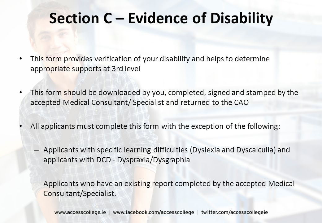 Section C – Evidence of Disability This form provides verification of your disability and helps to determine appropriate supports at 3rd level This form should be downloaded by you, completed, signed and stamped by the accepted Medical Consultant/ Specialist and returned to the CAO All applicants must complete this form with the exception of the following: – Applicants with specific learning difficulties (Dyslexia and Dyscalculia) and applicants with DCD - Dyspraxia/Dysgraphia – Applicants who have an existing report completed by the accepted Medical Consultant/Specialist.
