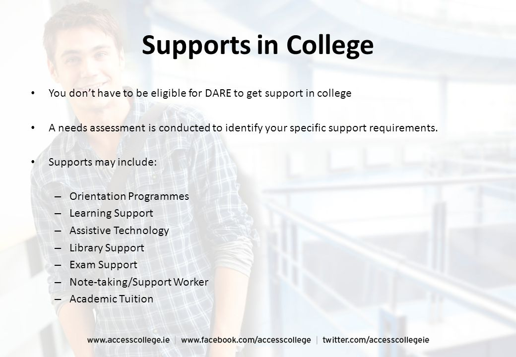 Supports in College You don't have to be eligible for DARE to get support in college A needs assessment is conducted to identify your specific support requirements.
