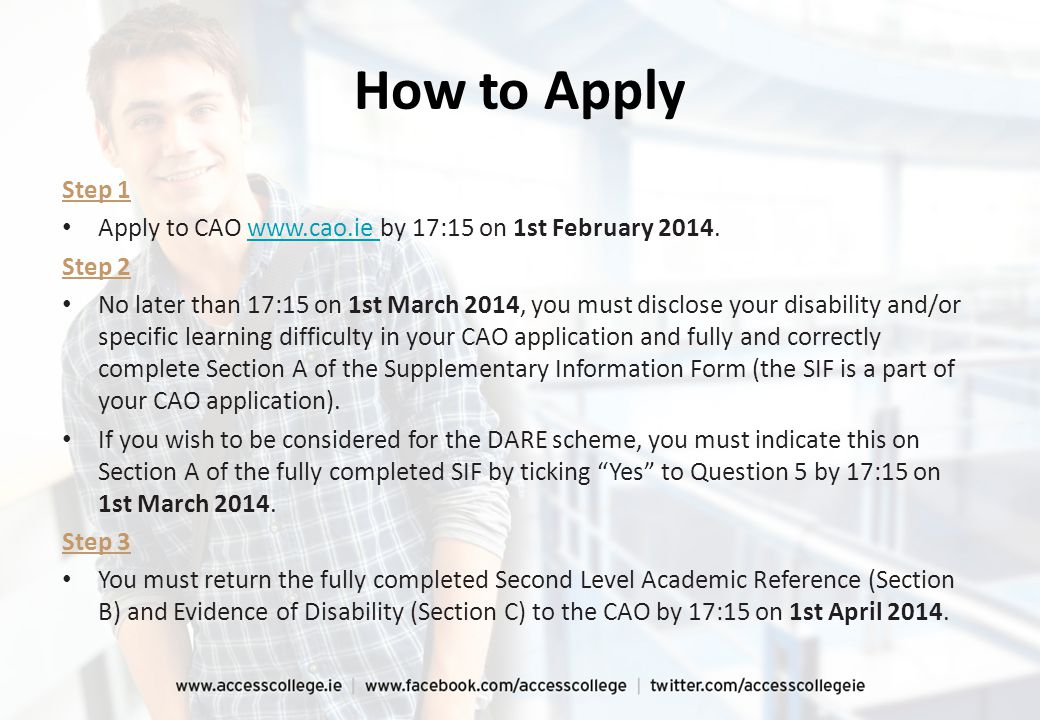 How to Apply Step 1 Apply to CAO www.cao.ie by 17:15 on 1st February 2014.
