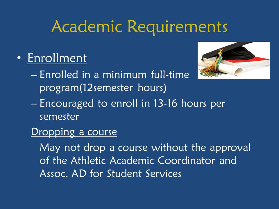 Academic Requirements Enrollment – Enrolled in a minimum full-time program(12semester hours) – Encouraged to enroll in 13-16 hours per semester Dropping a course May not drop a course without the approval of the Athletic Academic Coordinator and Assoc.