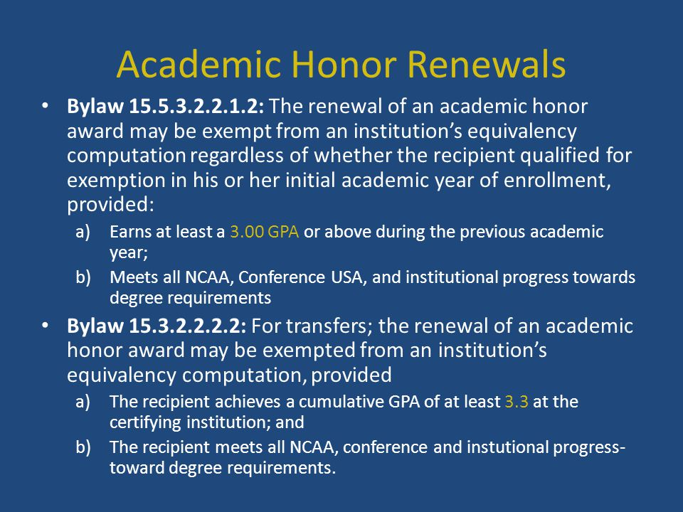 Academic Honor Renewals Bylaw 15.5.3.2.2.1.2: The renewal of an academic honor award may be exempt from an institution's equivalency computation regardless of whether the recipient qualified for exemption in his or her initial academic year of enrollment, provided: a)Earns at least a 3.00 GPA or above during the previous academic year; b)Meets all NCAA, Conference USA, and institutional progress towards degree requirements Bylaw 15.3.2.2.2.2: For transfers; the renewal of an academic honor award may be exempted from an institution's equivalency computation, provided a)The recipient achieves a cumulative GPA of at least 3.3 at the certifying institution; and b)The recipient meets all NCAA, conference and instutional progress- toward degree requirements.