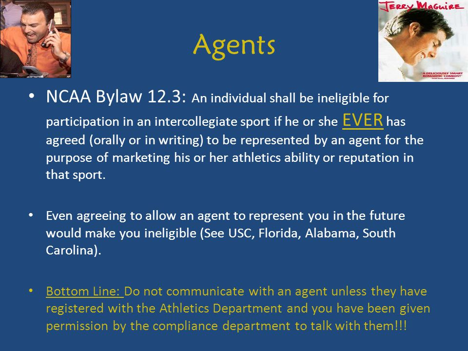 Agents NCAA Bylaw 12.3: An individual shall be ineligible for participation in an intercollegiate sport if he or she EVER has agreed (orally or in writing) to be represented by an agent for the purpose of marketing his or her athletics ability or reputation in that sport.