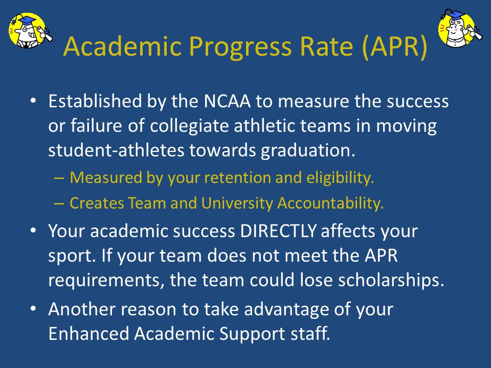 Academic Progress Rate (APR) Established by the NCAA to measure the success or failure of collegiate athletic teams in moving student-athletes towards graduation.